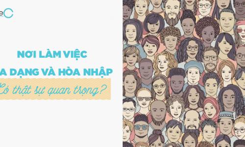 Vì sao một nơi làm việc đa dạng và hòa nhập lại quan trọng?