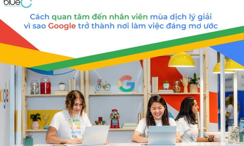 Cách quan tâm đến nhân viên mùa dịch lý giải vì sao Google trở thành nơi làm việc đáng mơ ước