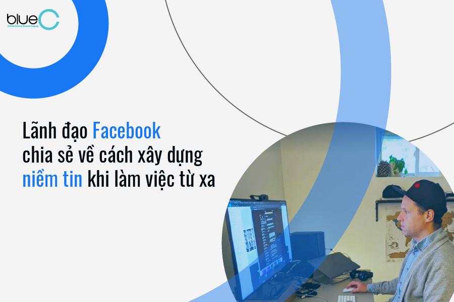 Lãnh đạo Facebook chia sẻ về cách xây dựng niềm tin khi làm việc từ xa